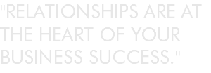 """RELATIONSHIPS ARE AT THE HEART OF YOUR BUSINESS SUCCESS."""
